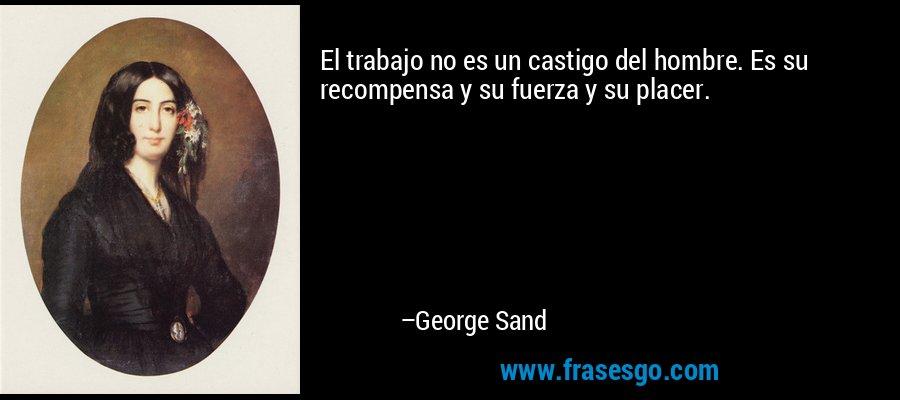 El trabajo no es un castigo del hombre. Es su recompensa y su fuerza y su placer. – George Sand