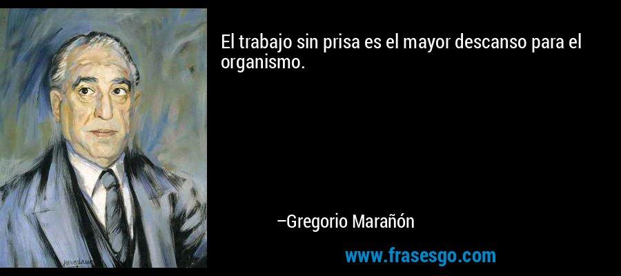 El trabajo sin prisa es el mayor descanso para el organismo. – Gregorio Marañón