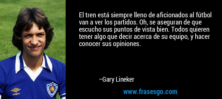 El tren está siempre lleno de aficionados al fútbol van a ver los partidos. Oh, se aseguran de que escucho sus puntos de vista bien. Todos quieren tener algo que decir acerca de su equipo, y hacer conocer sus opiniones. – Gary Lineker