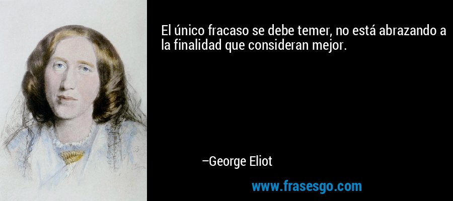 El único fracaso se debe temer, no está abrazando a la finalidad que consideran mejor. – George Eliot