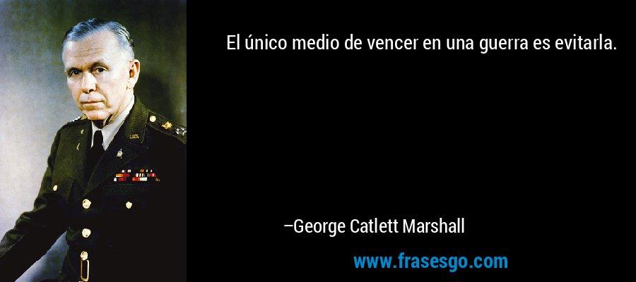 El único medio de vencer en una guerra es evitarla. – George Catlett Marshall
