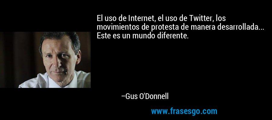 El uso de Internet, el uso de Twitter, los movimientos de protesta de manera desarrollada... Este es un mundo diferente. – Gus O'Donnell
