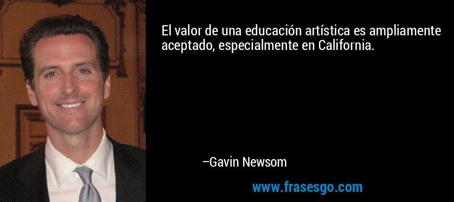 El valor de una educación artística es ampliamente aceptado, especialmente en California. – Gavin Newsom