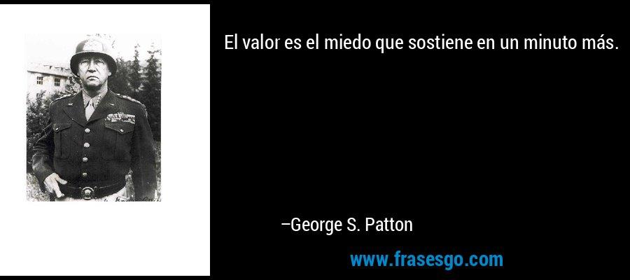 El valor es el miedo que sostiene en un minuto más. – George S. Patton