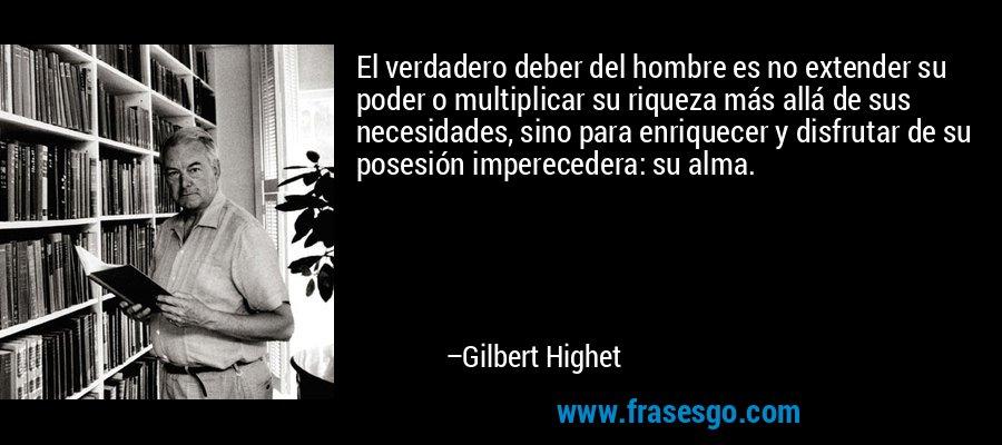 El verdadero deber del hombre es no extender su poder o multiplicar su riqueza más allá de sus necesidades, sino para enriquecer y disfrutar de su posesión imperecedera: su alma. – Gilbert Highet