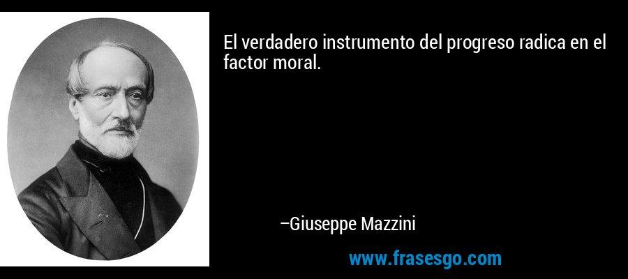 El verdadero instrumento del progreso radica en el factor moral. – Giuseppe Mazzini
