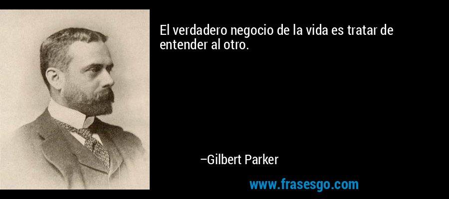 El verdadero negocio de la vida es tratar de entender al otro. – Gilbert Parker