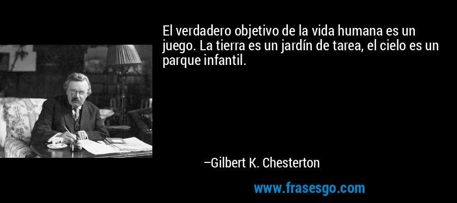 El verdadero objetivo de la vida humana es un juego. La tierra es un jardín de tarea, el cielo es un parque infantil. – Gilbert K. Chesterton