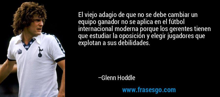 El viejo adagio de que no se debe cambiar un equipo ganador no se aplica en el fútbol internacional moderna porque los gerentes tienen que estudiar la oposición y elegir jugadores que explotan a sus debilidades. – Glenn Hoddle