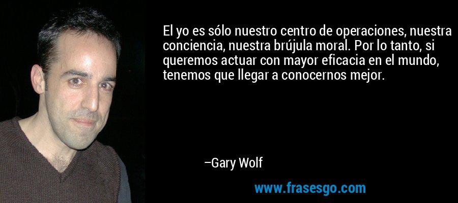 El yo es sólo nuestro centro de operaciones, nuestra conciencia, nuestra brújula moral. Por lo tanto, si queremos actuar con mayor eficacia en el mundo, tenemos que llegar a conocernos mejor. – Gary Wolf