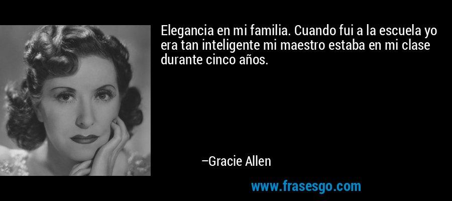 Elegancia en mi familia. Cuando fui a la escuela yo era tan inteligente mi maestro estaba en mi clase durante cinco años. – Gracie Allen