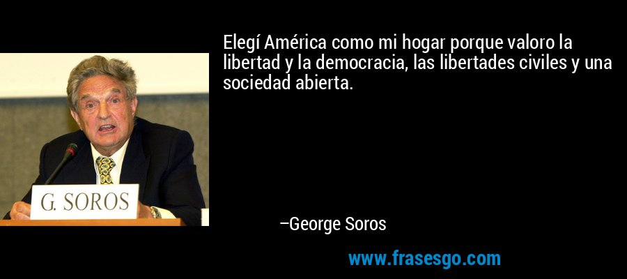 Elegí América como mi hogar porque valoro la libertad y la democracia, las libertades civiles y una sociedad abierta. – George Soros