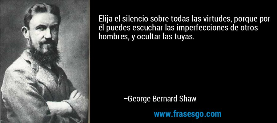 Elija el silencio sobre todas las virtudes, porque por él puedes escuchar las imperfecciones de otros hombres, y ocultar las tuyas. – George Bernard Shaw