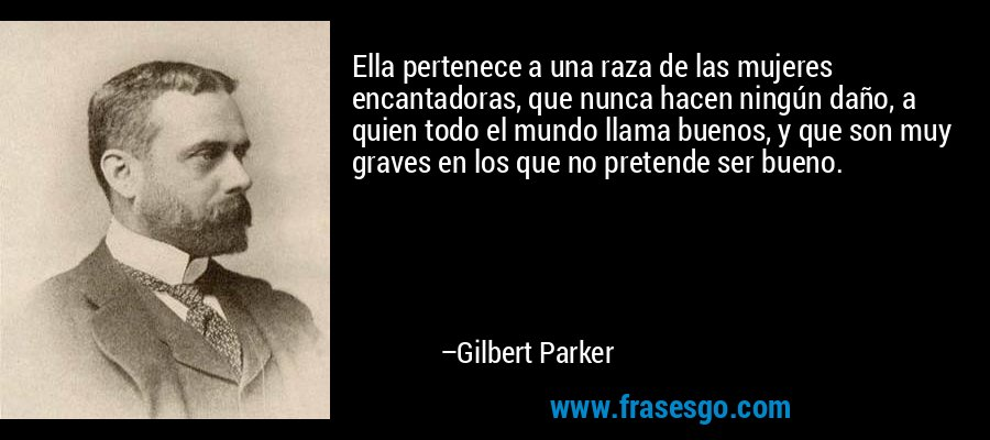 Ella pertenece a una raza de las mujeres encantadoras, que nunca hacen ningún daño, a quien todo el mundo llama buenos, y que son muy graves en los que no pretende ser bueno. – Gilbert Parker
