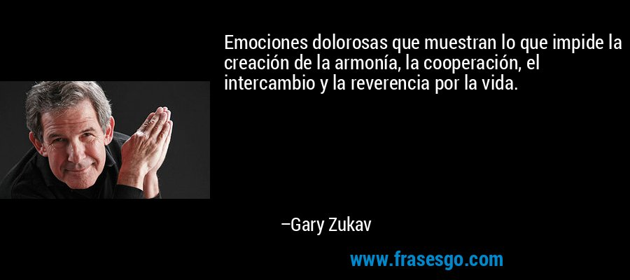 Emociones dolorosas que muestran lo que impide la creación de la armonía, la cooperación, el intercambio y la reverencia por la vida. – Gary Zukav