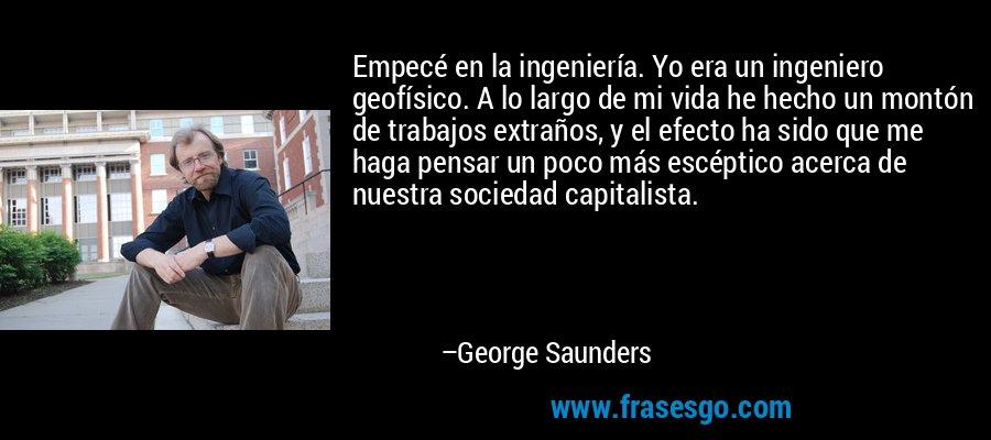 Empecé en la ingeniería. Yo era un ingeniero geofísico. A lo largo de mi vida he hecho un montón de trabajos extraños, y el efecto ha sido que me haga pensar un poco más escéptico acerca de nuestra sociedad capitalista. – George Saunders
