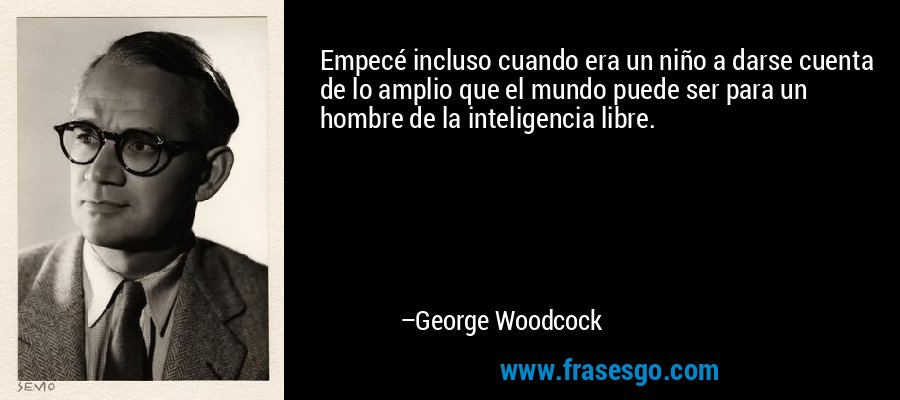 Empecé incluso cuando era un niño a darse cuenta de lo amplio que el mundo puede ser para un hombre de la inteligencia libre. – George Woodcock