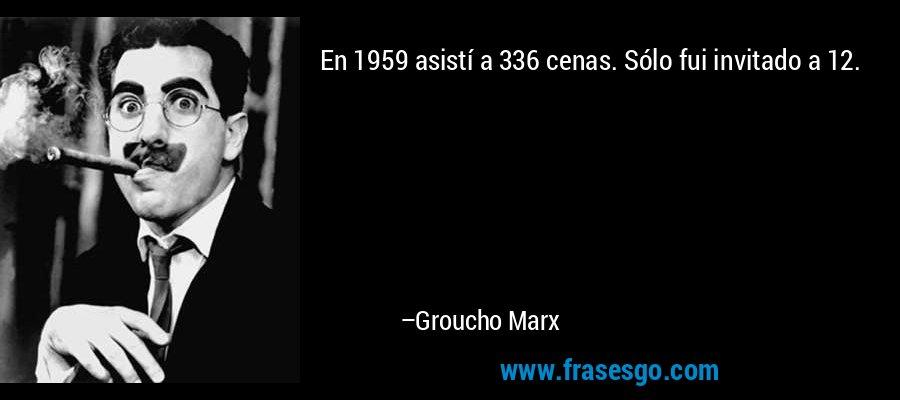 En 1959 asistí a 336 cenas. Sólo fui invitado a 12. – Groucho Marx