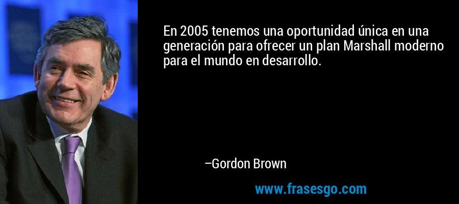 En 2005 tenemos una oportunidad única en una generación para ofrecer un plan Marshall moderno para el mundo en desarrollo. – Gordon Brown