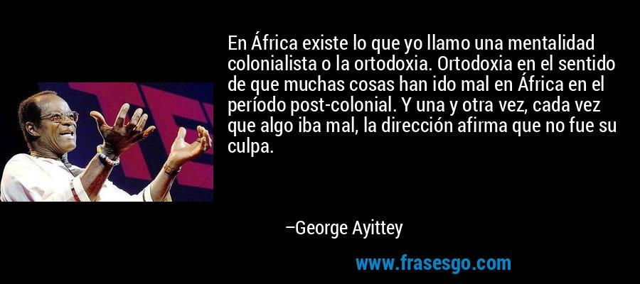 En África existe lo que yo llamo una mentalidad colonialista o la ortodoxia. Ortodoxia en el sentido de que muchas cosas han ido mal en África en el período post-colonial. Y una y otra vez, cada vez que algo iba mal, la dirección afirma que no fue su culpa. – George Ayittey