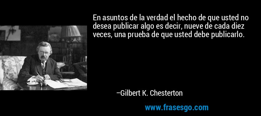 En asuntos de la verdad el hecho de que usted no desea publicar algo es decir, nueve de cada diez veces, una prueba de que usted debe publicarlo. – Gilbert K. Chesterton