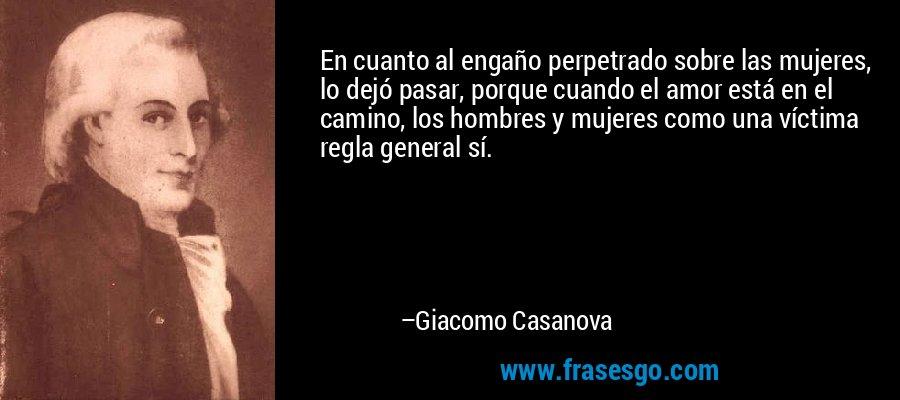 En cuanto al engaño perpetrado sobre las mujeres, lo dejó pasar, porque cuando el amor está en el camino, los hombres y mujeres como una víctima regla general sí. – Giacomo Casanova