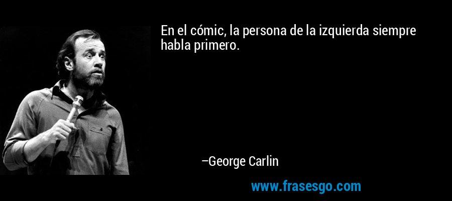 En el cómic, la persona de la izquierda siempre habla primero. – George Carlin