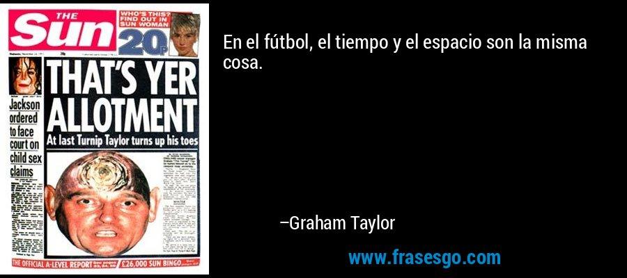 En el fútbol, el tiempo y el espacio son la misma cosa. – Graham Taylor