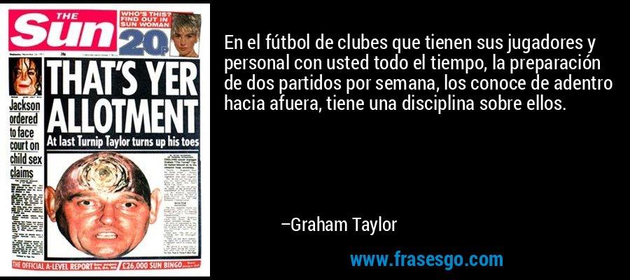 En el fútbol de clubes que tienen sus jugadores y personal con usted todo el tiempo, la preparación de dos partidos por semana, los conoce de adentro hacia afuera, tiene una disciplina sobre ellos. – Graham Taylor