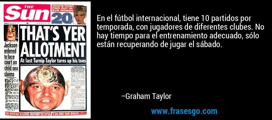 En el fútbol internacional, tiene 10 partidos por temporada, con jugadores de diferentes clubes. No hay tiempo para el entrenamiento adecuado, sólo están recuperando de jugar el sábado. – Graham Taylor