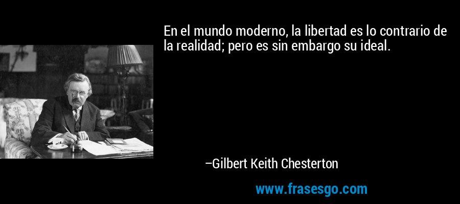 En el mundo moderno, la libertad es lo contrario de la realidad; pero es sin embargo su ideal. – Gilbert Keith Chesterton