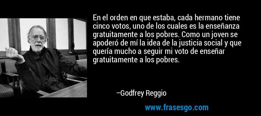 En el orden en que estaba, cada hermano tiene cinco votos, uno de los cuales es la enseñanza gratuitamente a los pobres. Como un joven se apoderó de mí la idea de la justicia social y que quería mucho a seguir mi voto de enseñar gratuitamente a los pobres. – Godfrey Reggio