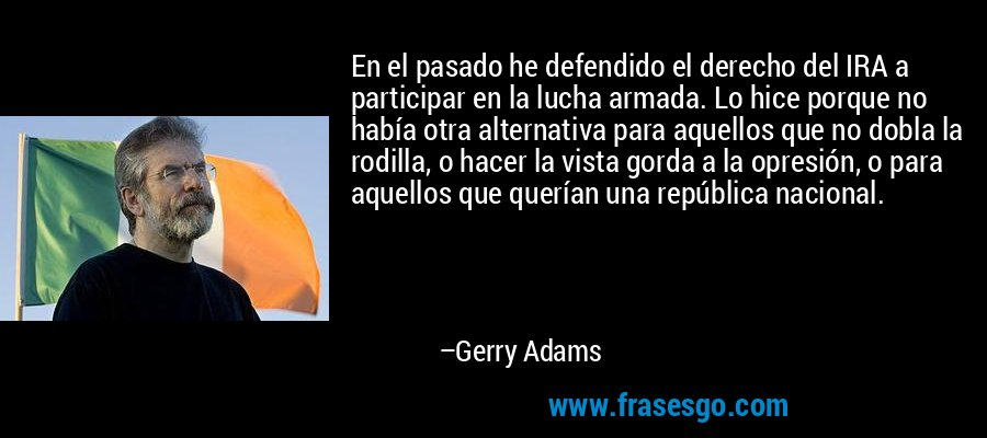 En el pasado he defendido el derecho del IRA a participar en la lucha armada. Lo hice porque no había otra alternativa para aquellos que no dobla la rodilla, o hacer la vista gorda a la opresión, o para aquellos que querían una república nacional. – Gerry Adams