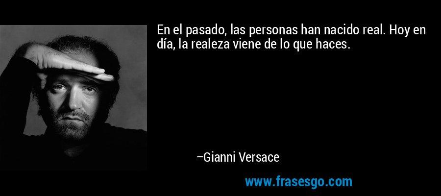 En el pasado, las personas han nacido real. Hoy en día, la realeza viene de lo que haces. – Gianni Versace