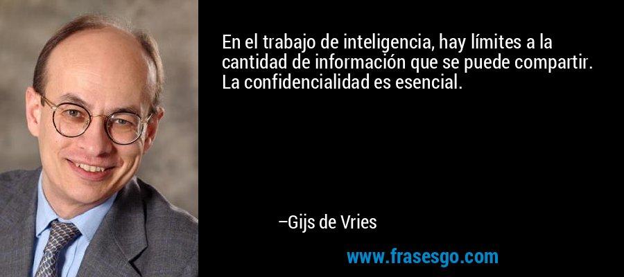 En el trabajo de inteligencia, hay límites a la cantidad de información que se puede compartir. La confidencialidad es esencial. – Gijs de Vries