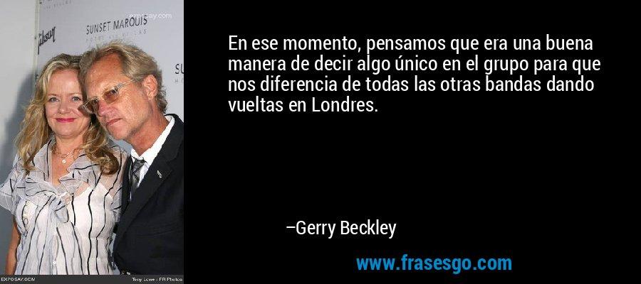 En ese momento, pensamos que era una buena manera de decir algo único en el grupo para que nos diferencia de todas las otras bandas dando vueltas en Londres. – Gerry Beckley