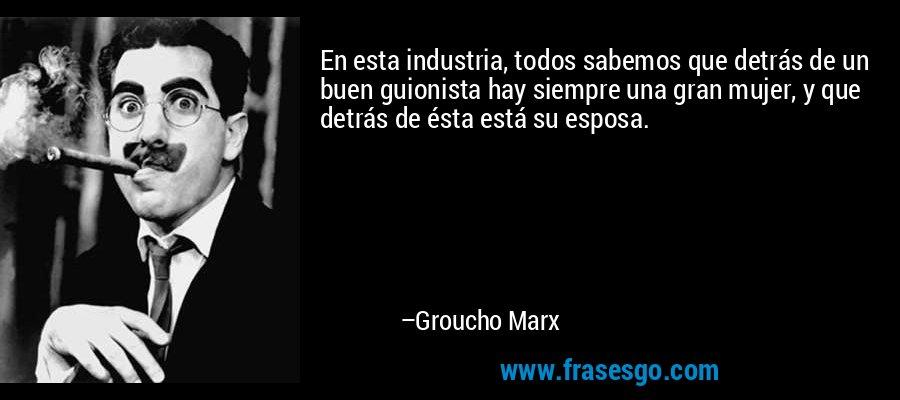 En esta industria, todos sabemos que detrás de un buen guionista hay siempre una gran mujer, y que detrás de ésta está su esposa. – Groucho Marx