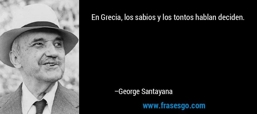 En Grecia, los sabios y los tontos hablan deciden. – George Santayana