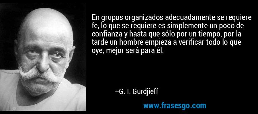 En grupos organizados adecuadamente se requiere fe, lo que se requiere es simplemente un poco de confianza y hasta que sólo por un tiempo, por la tarde un hombre empieza a verificar todo lo que oye, mejor será para él. – G. I. Gurdjieff
