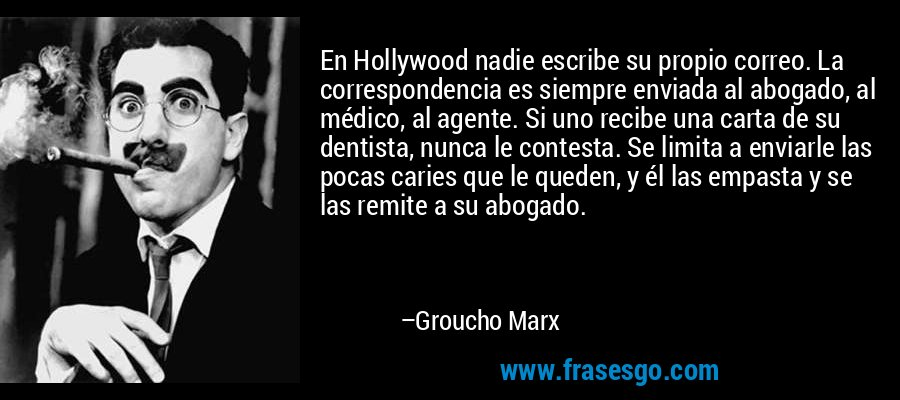 En Hollywood nadie escribe su propio correo. La correspondencia es siempre enviada al abogado, al médico, al agente. Si uno recibe una carta de su dentista, nunca le contesta. Se limita a enviarle las pocas caries que le queden, y él las empasta y se las remite a su abogado. – Groucho Marx