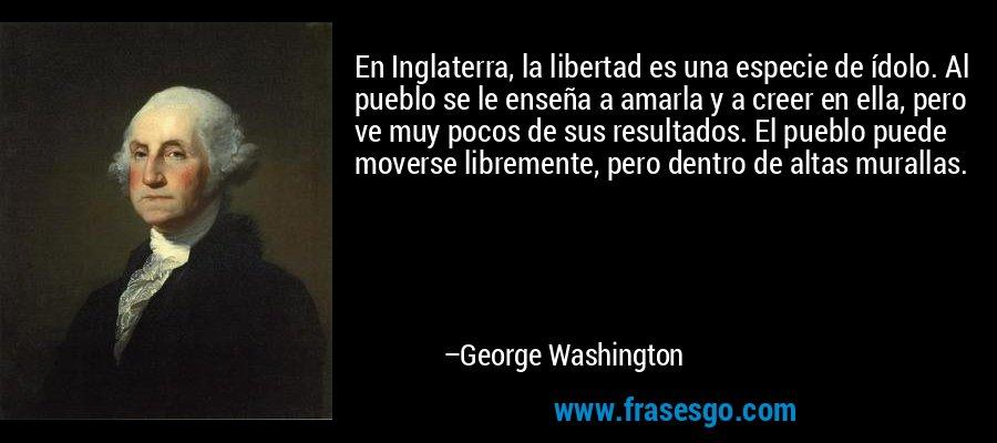 En Inglaterra, la libertad es una especie de ídolo. Al pueblo se le enseña a amarla y a creer en ella, pero ve muy pocos de sus resultados. El pueblo puede moverse libremente, pero dentro de altas murallas. – George Washington