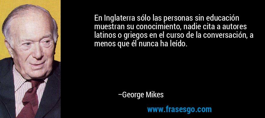 En Inglaterra sólo las personas sin educación muestran su conocimiento, nadie cita a autores latinos o griegos en el curso de la conversación, a menos que él nunca ha leído. – George Mikes