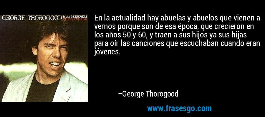 En la actualidad hay abuelas y abuelos que vienen a vernos porque son de esa época, que crecieron en los años 50 y 60, y traen a sus hijos ya sus hijas para oír las canciones que escuchaban cuando eran jóvenes. – George Thorogood