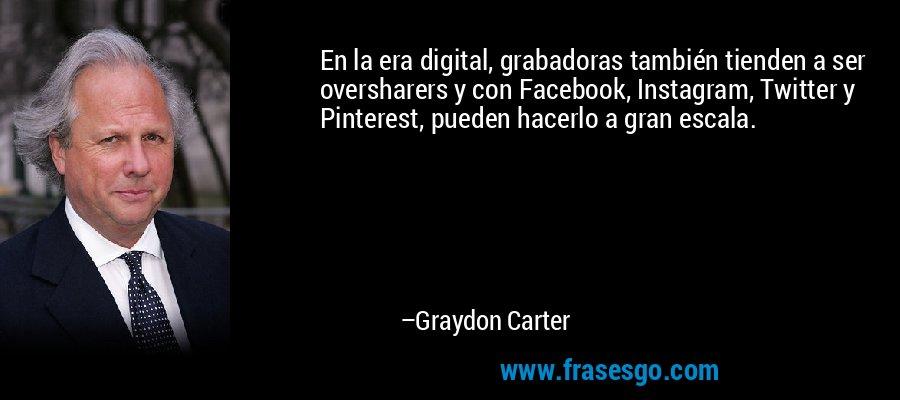 En la era digital, grabadoras también tienden a ser oversharers y con Facebook, Instagram, Twitter y Pinterest, pueden hacerlo a gran escala. – Graydon Carter