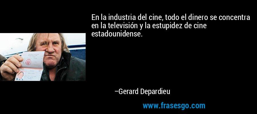 En la industria del cine, todo el dinero se concentra en la televisión y la estupidez de cine estadounidense. – Gerard Depardieu