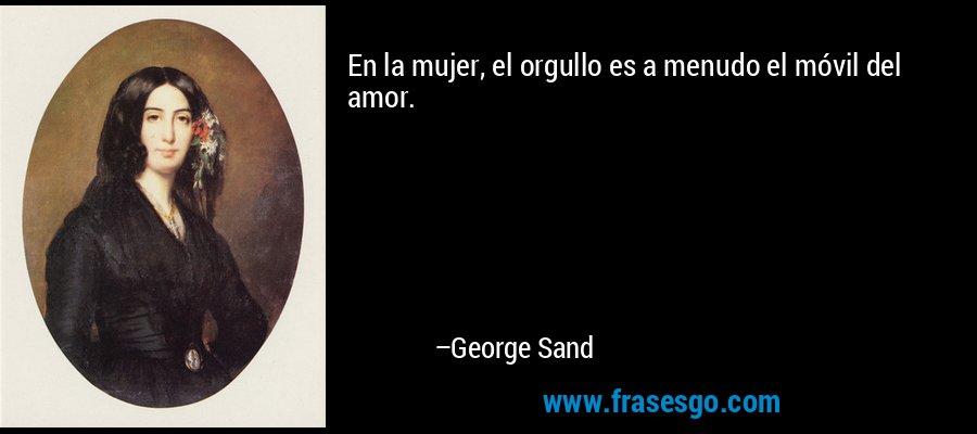 En la mujer, el orgullo es a menudo el móvil del amor. – George Sand