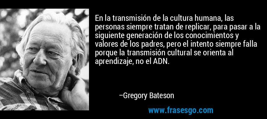En la transmisión de la cultura humana, las personas siempre tratan de replicar, para pasar a la siguiente generación de los conocimientos y valores de los padres, pero el intento siempre falla porque la transmisión cultural se orienta al aprendizaje, no el ADN. – Gregory Bateson