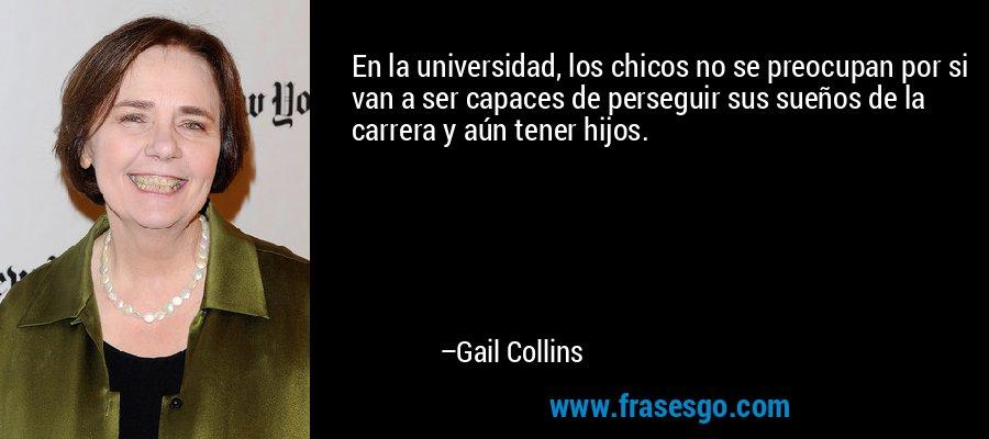 En la universidad, los chicos no se preocupan por si van a ser capaces de perseguir sus sueños de la carrera y aún tener hijos. – Gail Collins