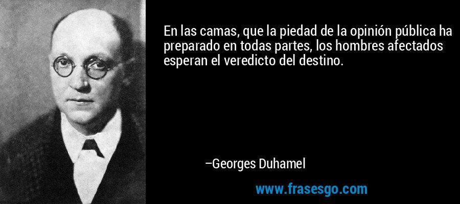 En las camas, que la piedad de la opinión pública ha preparado en todas partes, los hombres afectados esperan el veredicto del destino. – Georges Duhamel