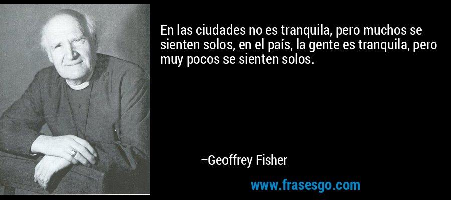 En las ciudades no es tranquila, pero muchos se sienten solos, en el país, la gente es tranquila, pero muy pocos se sienten solos. – Geoffrey Fisher